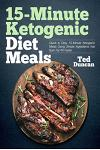 15-Minute Ketogenic Diet Meals: Quick & Easy 15-Minute Ketogenic Meals Using Simple Ingredients That Burn Fat 4x Faster
