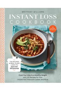 Instant Loss Cookbook: Cook Your Way to a Healthy Weight with 125 Recipes for Your Instant Pot(r), Pressure Cooker, and More