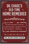 Dr. Chase's Old-Time Home Remedies: Includes Traditional Advice for Illnesses and Injuries, Nursing and Midwifery, Meals and Desserts, Household Maint