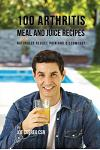 100 Arthritis Meal and Juice Recipes: Naturally Reduce Pain and Discomfort