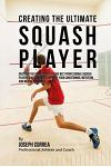 Creating the Ultimate Squash Player: Discover the Secrets Used by the Best Professional Squash Players and Coaches to Improve Your Conditioning, Nutri