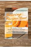 Juicing Recipes Book For Vitality, Energy, Health And Fitness Nutrition 14 Healthy Clean Eating & Drinking Juice Cleanse Recipes