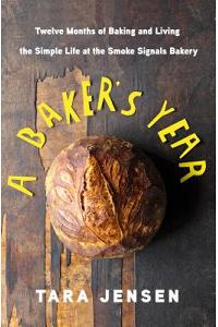 A Baker's Year: Twelve Months of Baking and Living the Simple Life at the Smoke Signals Bakery