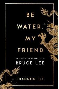 Be Water, My Friend : The True Teachings of Bruce Lee
