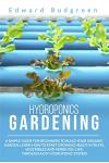 Hydroponics Gardening: A Simple Guide For Beginners To Build Your Organic Garden. Learn How To Start Growing Healthy Fruits, Vegetables And H
