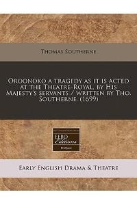 Oroonoko a Tragedy as It Is Acted at the Theatre-Royal, by His Majesty's Servants / Written by Tho. Southerne. (1699)