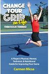 Change Your Grip on Life Through Tennis!: A Player's Physical, Mental, Technical, & Nutritional Guide for Improving Your Game