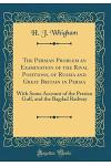 The Persian Problem an Examination of the Rival Positions, of Russia and Great Britain in Persia: With Some Account of the Persian Gulf, and the Bagda