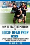 How to play the position of loose-head prop (No. 1): A practical guide for the player, coach and family in the sport of rugby union