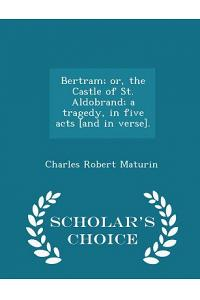 Bertram; Or, the Castle of St. Aldobrand; A Tragedy, in Five Acts [and in Verse]. - Scholar's Choice Edition