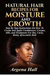 Natural Hair Recipes for Moisture and Growth: Step by Step Instructions on How to Create and Apply Conditioners, Creams, Oils, and Treatments for Dry,