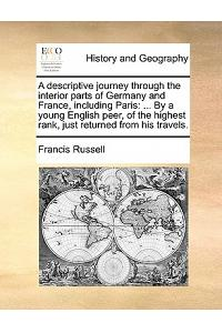 A Descriptive Journey Through the Interior Parts of Germany and France, Including Paris: ... by a Young English Peer, of the Highest Rank, Just Return