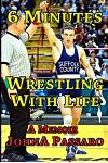 6 Minutes Wrestling with Life: How the Greatest Sport on Earth Prepared Me for the Fight of My Life