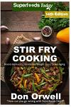 Stir Fry Cooking: Over 210 Quick & Easy Gluten Free Low Cholesterol Whole Foods Recipes full of Antioxidants & Phytochemicals