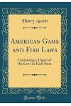 American Game and Fish Laws: Containing a Digest of the Laws in Each State (Classic Reprint)