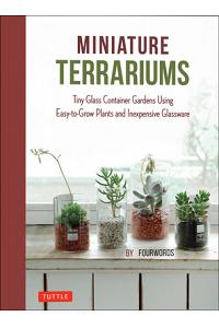 Miniature Terrariums: Tiny Glass Container Gardens Using Easy-To-Grow Plants and Inexpensive Glassware