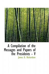 A Compilation of the Messages and Papers of the Presidents - V