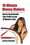 10 Minute Money Makers: How to Easily Double Your Profits in Just 10 Minutes a Day