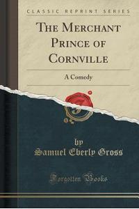 The Merchant Prince of Cornville: A Comedy (Classic Reprint)