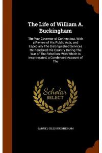 The Life of William A. Buckingham: The War Governor of Connecticut, with a Review of His Public Acts, and Especially the Distinguished Services He Ren