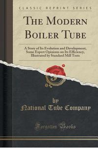 The Modern Boiler Tube: A Story of Its Evolution and Development, Some Expert Opinions on Its Efficiency, Illustrated by Standard Mill Tests (