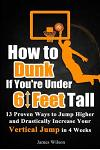 How to Dunk if You're Under 6 Feet Tall: 13 Proven Ways to Jump Higher and Drastically Increase Your Vertical Jump in 4 Weeks