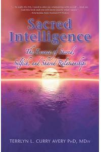 Sacred Intelligence: The Essence of Sacred, Selfish, and Shared Relationships