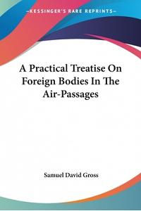 A Practical Treatise On Foreign Bodies In The Air-Passages