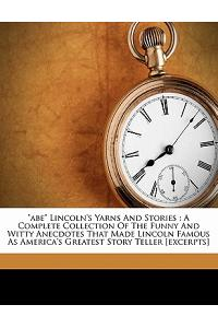 Abe Lincoln's Yarns and Stories: A Complete Collection of the Funny and Witty Anecdotes That Made Lincoln Famous as America's Greatest Story Teller [E