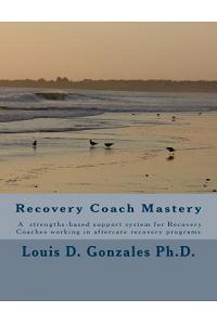 -Recovery Coach Mastery: Strengths-Based Approaches, Competencies, for Helping Persons Recovering for Addictive Behaviors