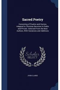 Sacred Poetry: Consisting of Psalms and Hymns, Adapted to Christian Devotion in Public and Private. Selected from the Best Authors, w