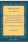 A Genealogical History of the Earldom of Sutherland, from Its Origin to the Year 1630: With a Continuation to the Year 1651 (Classic Reprint)