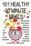 101 Healthy 30 Minute Meals: 101 Easy to Make Recipes: The Ultimate Busy Mom's Guide to Preparing Delicious Healthy Family Meals in Under 30 Minute