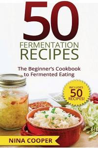 50 Fermentation Recipes: The Beginner's Cookbook to Fermented Eating Includes 50