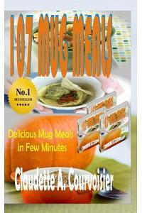 107 Mug Meals: Delicious Mug Meals In Few Minutes
