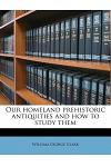 Our Homeland Prehistoric Antiquities and How to Study Them
