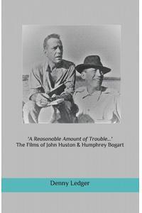 'a Reasonable Amount of Trouble...': The Films of John Huston & Humphrey Bogart