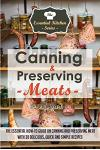 Canning & Preserving Meats: The Essential How-To Guide on Canning and Preserving Meat with 30 Delicious, Quick and Simple Recipes