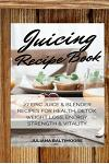 Juicing Recipe Book: 27 Epic Juice & Blender Recipes For Health, Detox, Weight Loss, Energy, Strength & Vitality