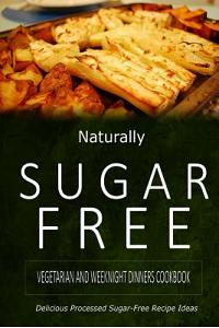 Naturally Sugar-Free - Vegetarian and Weeknight Dinners: Delicious Sugar-Free and Diabetic-Friendly Recipes for the Health-Conscious