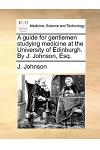 A Guide for Gentlemen Studying Medicine at the University of Edinburgh. by J. Johnson, Esq.