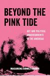 Beyond the Pink Tide, Volume 7: Art and Political Undercurrents in the Americas