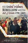 The United Irishmen, Rebellion and the Act of Union, 1798-1803