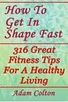How To Get In Shape Fast: 316 Great Fitness Tips For A Healthy Living