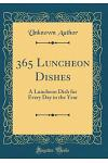 365 Luncheon Dishes: A Luncheon Dish for Every Day in the Year (Classic Reprint)