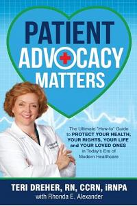Patient Advocacy Matters: The Ultimate How-To Guide to Protect Your Health, Your Rights, Your Life and Your Loved Ones in Today's Era of Modern