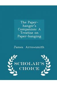 The Paper-Hanger's Companion: A Treatise on Paper-Hanging - Scholar's Choice Edition