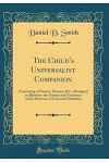 The Child's Universalist Companion: Consisting of Stories, Hymns, &c.; Designed to Illustrate the Nature and Tendency of the Doctrine of Universal Sal