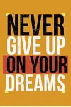 Never Give Up On Your Dreams: Keep ahead folowwing your dreams