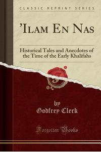 'ilam En NAS: Historical Tales and Anecdotes of the Time of the Early Khalifahs (Classic Reprint)